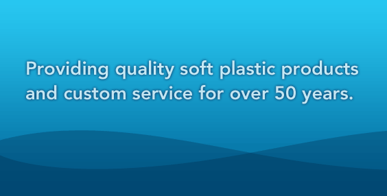 Providing quality soft plastic products and customer service for over 50 years.